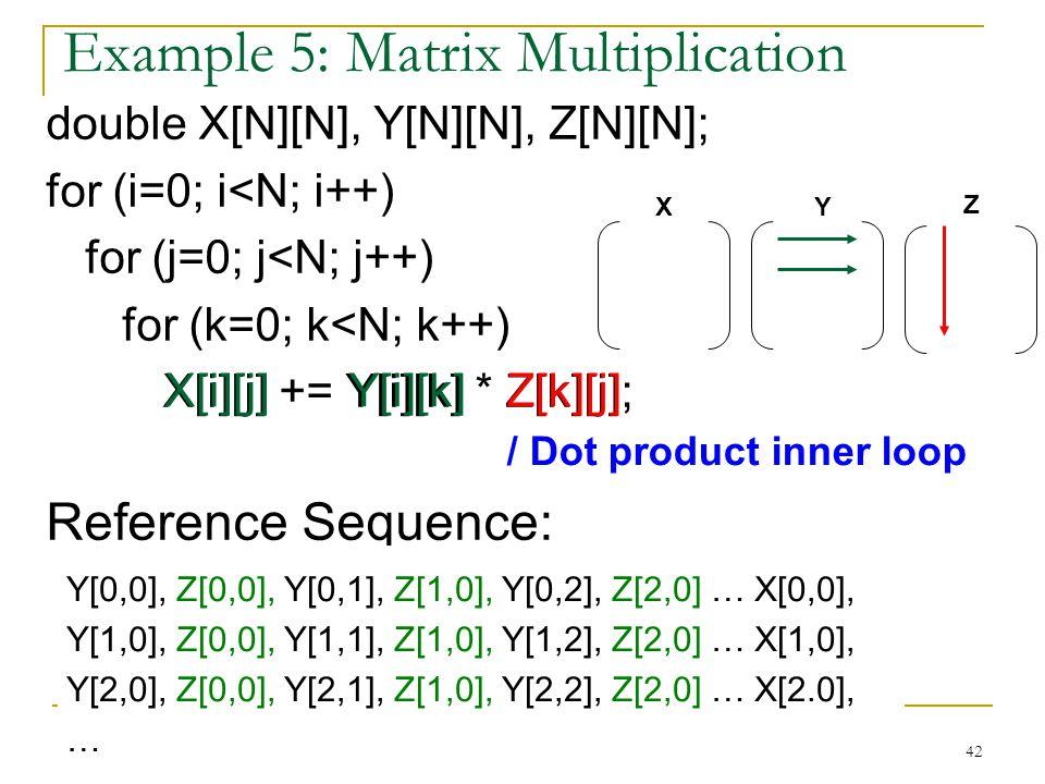 42 Example 5: Matrix Multiplication double X[N][N], Y[N][N], Z[N][N]; for (i=0; i<N; i++) for (j=0; j<N; j++) for (k=0; k<N; k++) X[i][j] += Y[i][k] *