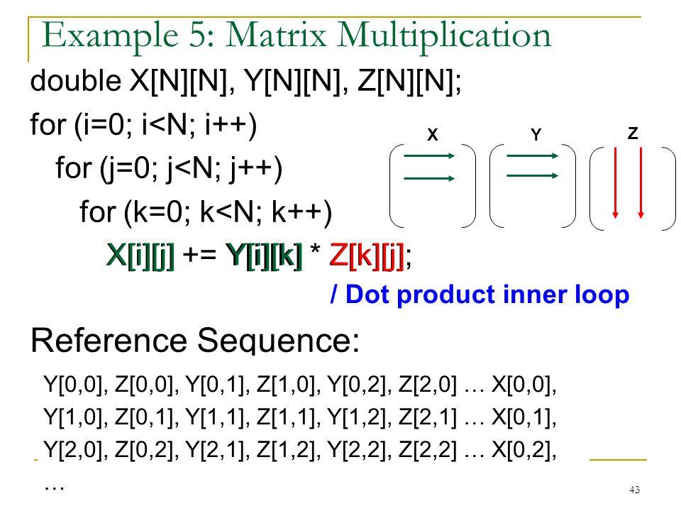 43 Example 5: Matrix Multiplication double X[N][N], Y[N][N], Z[N][N]; for (i=0; i<N; i++) for (j=0; j<N; j++) for (k=0; k<N; k++) X[i][j] += Y[i][k] *
