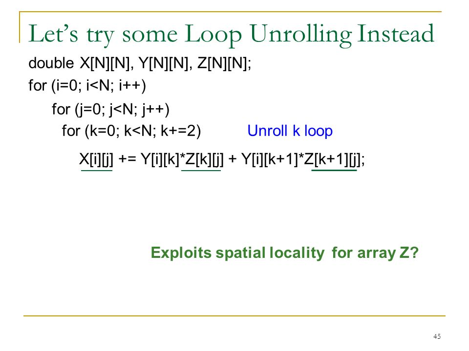 45 Lets try some Loop Unrolling Instead double X[N][N], Y[N][N], Z[N][N]; for (i=0; i<N; i++) for (k=0; k<N; k++) X[i][j] += Y[i][k] * Z[k][j]; for (j