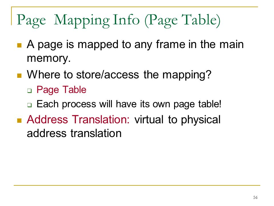 56 Page Mapping Info (Page Table) A page is mapped to any frame in the main memory. Where to store/access the mapping? Page Table Each process will ha