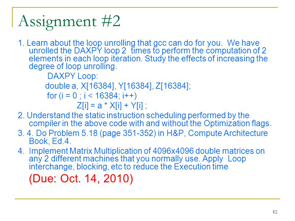 82 Assignment #2 1. Learn about the loop unrolling that gcc can do for you. We have unrolled the DAXPY loop 2 times to perform the computation of 2 el