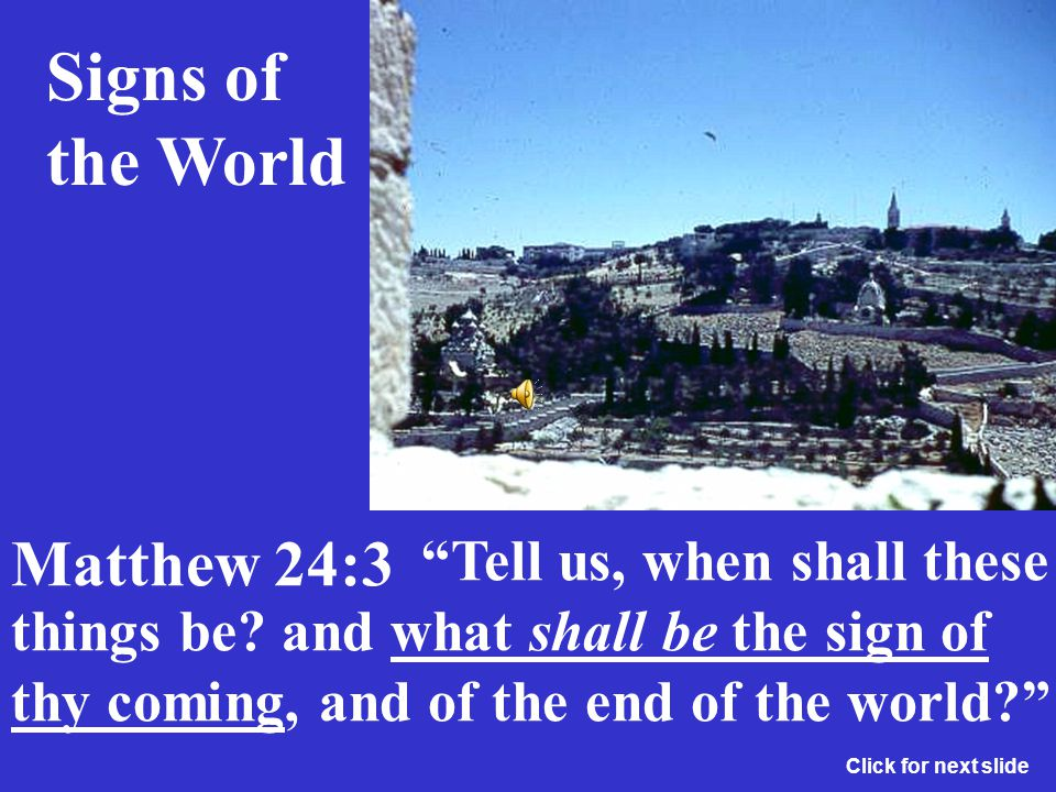 And as he sat upon the mount of Olives, the disciples came unto him privately, saying, Signs of the World Matthew 24:3 Click for next slide