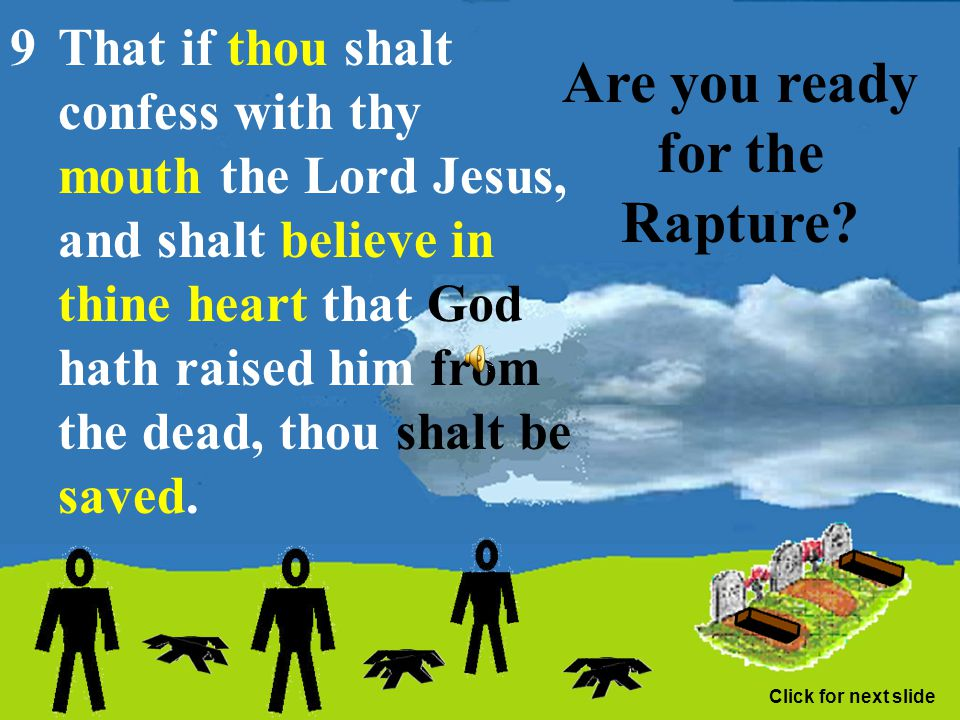 Are you ready for the Rapture? Romans 10:8 But what saith it? The word is nigh thee, even in thy mouth, and in thy heart: that is, the word of faith,