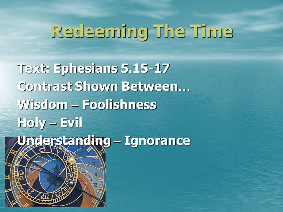 Redeeming The Time Text: Ephesians 5.15-17 Contrast Shown Between … Wisdom – Foolishness Holy – Evil Understanding – Ignorance