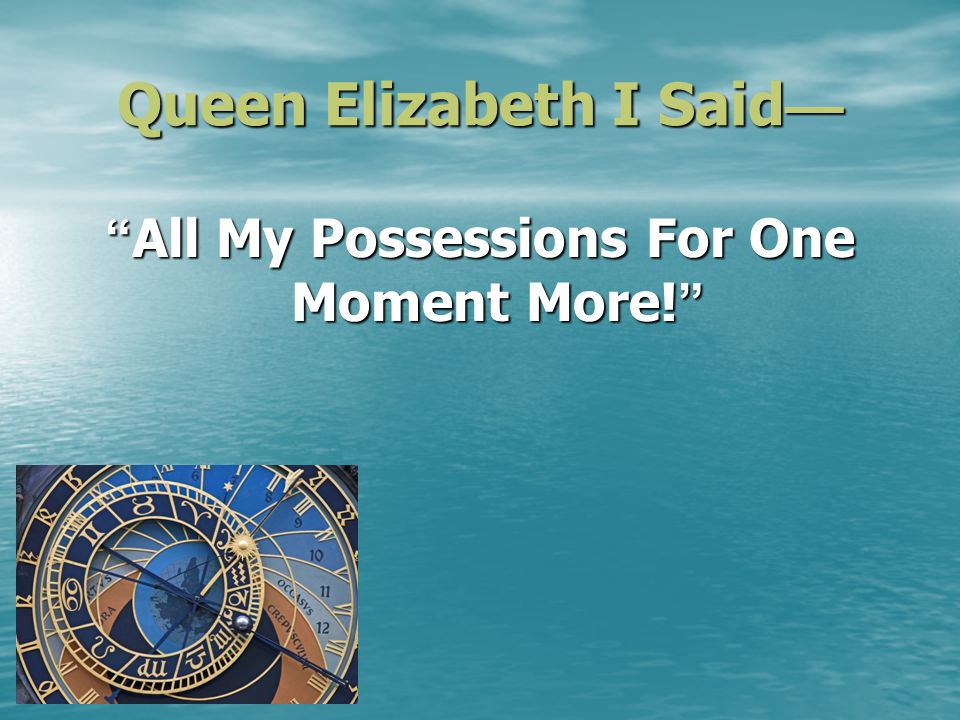 Queen Elizabeth I Said Queen Elizabeth I Said All My Possessions For One Moment More.
