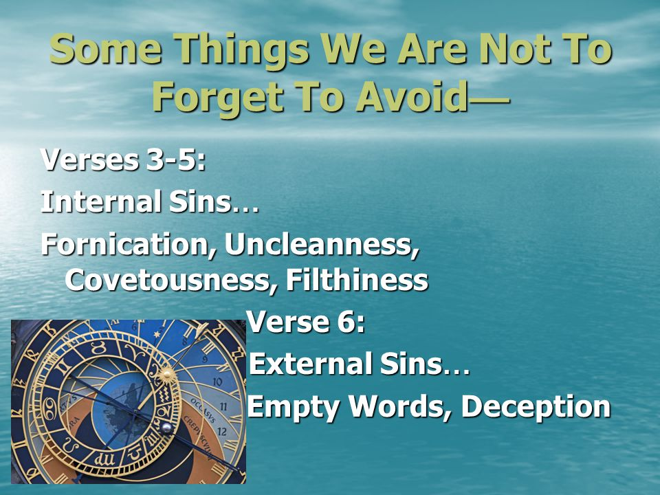 Some Things We Are Not To Forget To Avoid Some Things We Are Not To Forget To Avoid Verses 3-5: Internal Sins … Fornication, Uncleanness, Covetousness, Filthiness Verse 6: Verse 6: External Sins … External Sins … Empty Words, Deception Empty Words, Deception