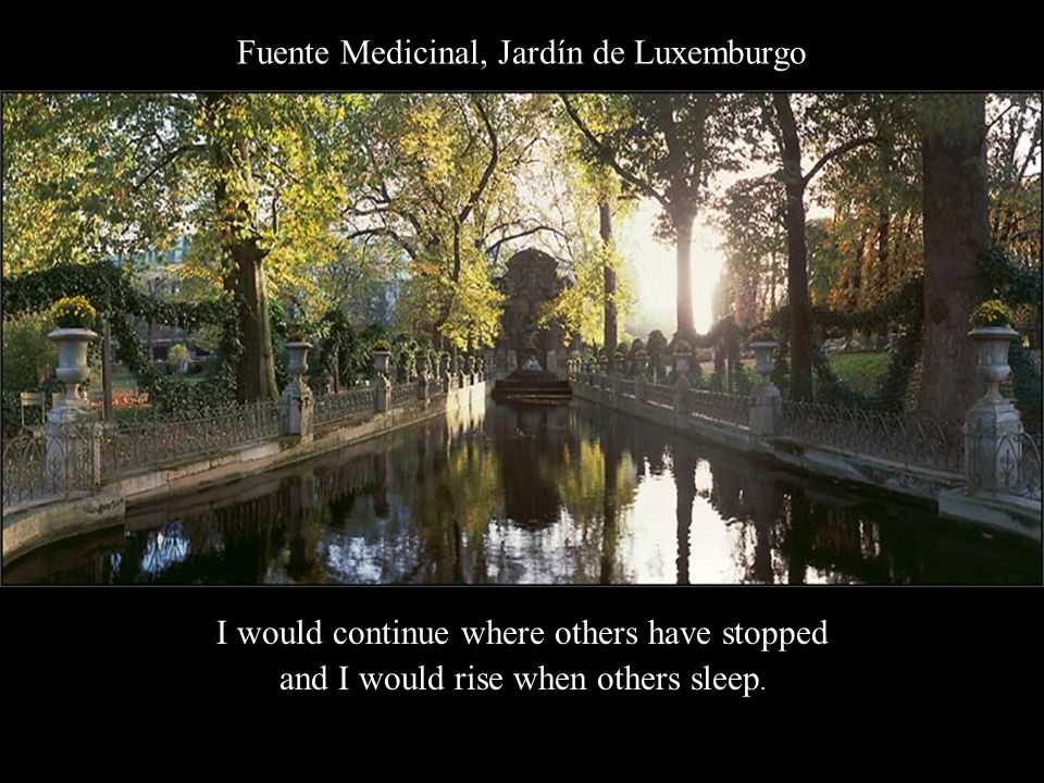 Fuente Medicinal, Jardín de Luxemburgo I would continue where others have stopped and I would rise when others sleep.