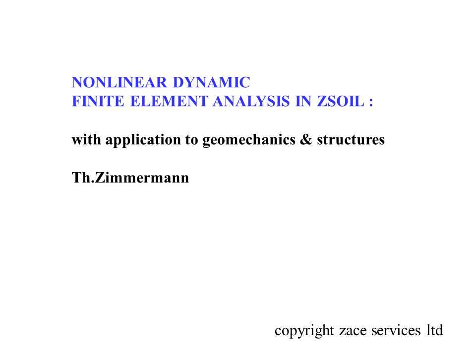 NONLINEAR DYNAMIC FINITE ELEMENT ANALYSIS IN ZSOIL : with application to geomechanics & structures Th.Zimmermann copyright zace services ltd