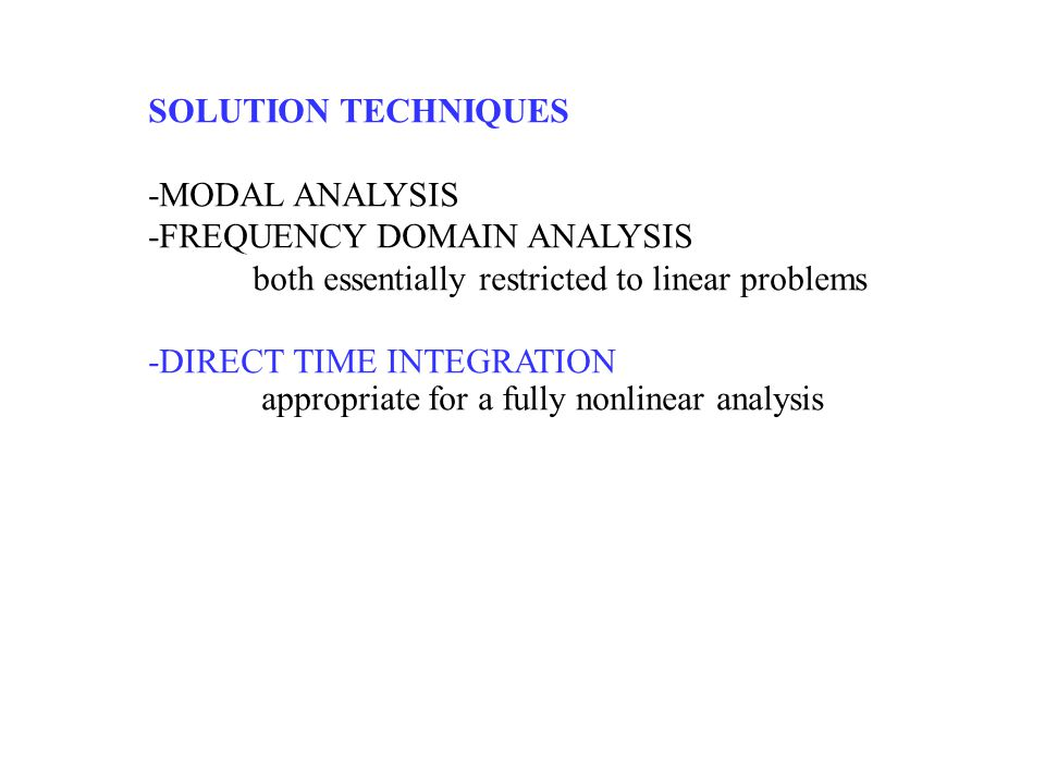 SOLUTION TECHNIQUES -MODAL ANALYSIS -FREQUENCY DOMAIN ANALYSIS both essentially restricted to linear problems -DIRECT TIME INTEGRATION appropriate for