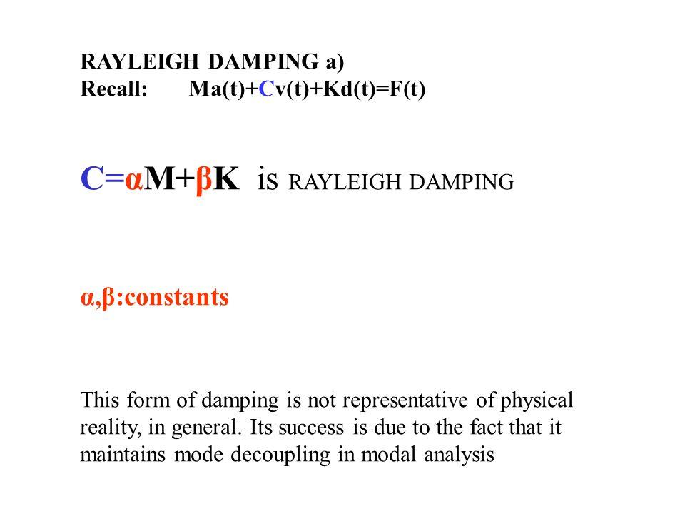 RAYLEIGH DAMPING a) Recall: Ma(t)+Cv(t)+Kd(t)=F(t) C=αM+βK is RAYLEIGH DAMPING α,β:constants This form of damping is not representative of physical re