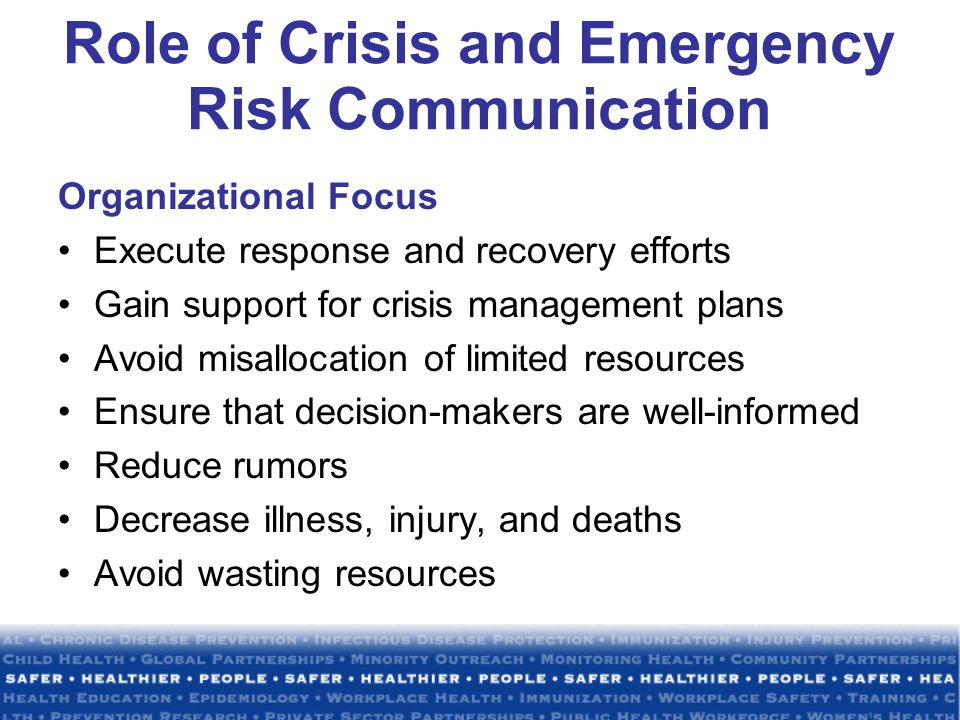 Role of Crisis and Emergency Risk Communication Organizational Focus Execute response and recovery efforts Gain support for crisis management plans Avoid misallocation of limited resources Ensure that decision-makers are well-informed Reduce rumors Decrease illness, injury, and deaths Avoid wasting resources