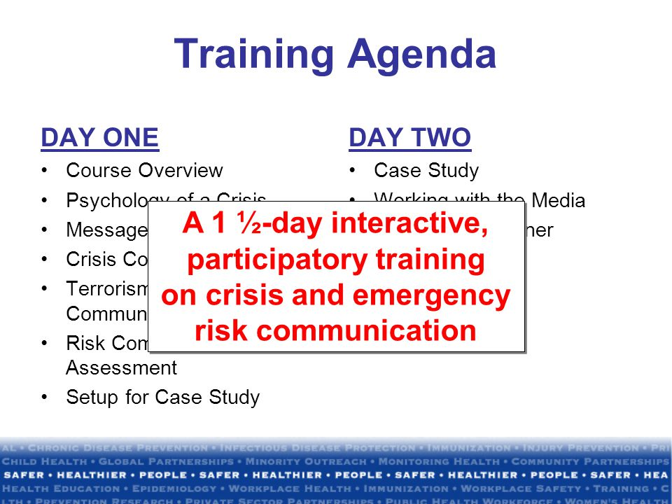 Training Agenda DAY ONE Course Overview Psychology of a Crisis Messages and Audiences Crisis Communication Plan Terrorism and Bioterrorism Communication Challenges Risk Communication Assessment Setup for Case Study DAY TWO Case Study Working with the Media Stakeholder/Partner Communication Spokesperson A 1 ½-day interactive, participatory training on crisis and emergency risk communication A 1 ½-day interactive, participatory training on crisis and emergency risk communication
