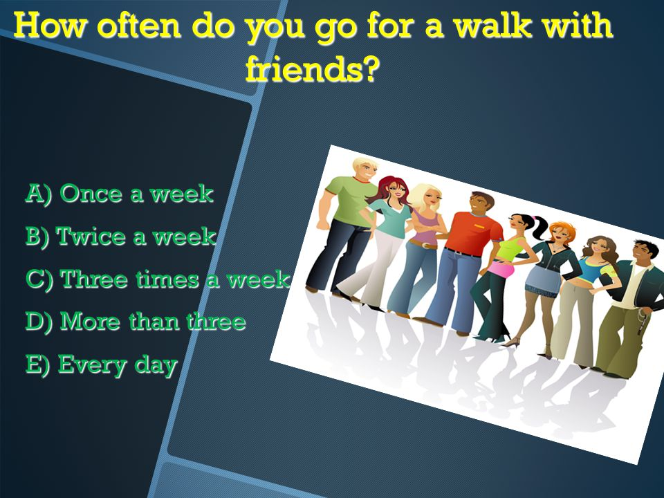 How often do you go for a walk with friends? A) Once a week B) Twice a week C) Three times a week D) More than three E) Every day