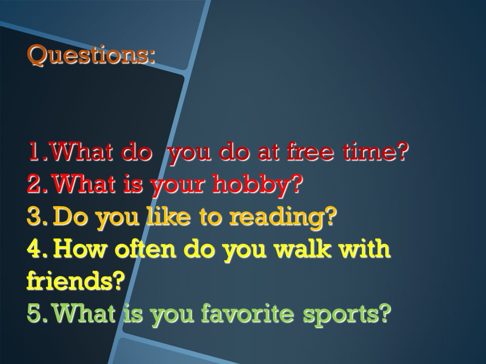 Questions: 1.What do you do at free time? 2. What is your hobby? 3. Do you like to reading? 4. How often do you walk with friends? 5. What is you favo