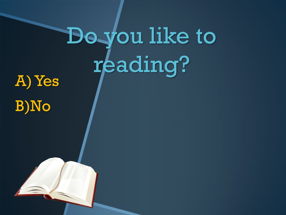 Do you like to reading A) Yes B)No