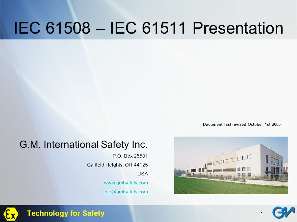 1 IEC 61508 – IEC 61511 Presentation Document last revised October 1st 2005 G.M. International Safety Inc. P.O. Box 25581 Garfield Heights, OH 44125 U