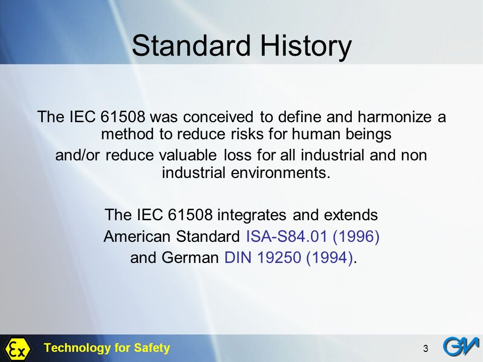 3 Standard History The IEC 61508 was conceived to define and harmonize a method to reduce risks for human beings and/or reduce valuable loss for all i