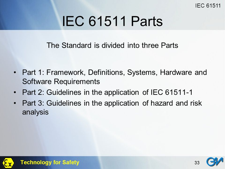 33 IEC 61511 Parts The Standard is divided into three Parts Part 1: Framework, Definitions, Systems, Hardware and Software Requirements Part 2: Guidel