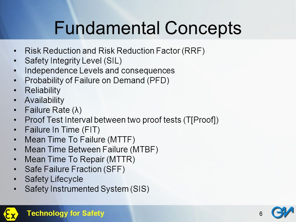 6 Fundamental Concepts Risk Reduction and Risk Reduction Factor (RRF) Safety Integrity Level (SIL) Independence Levels and consequences Probability of