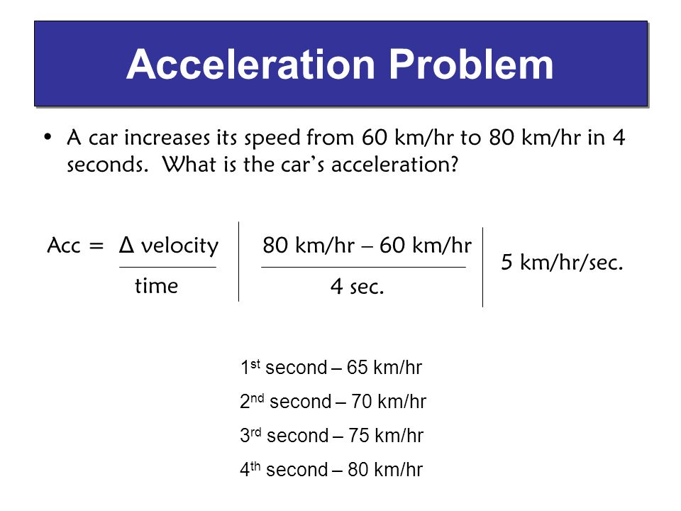 A car increases its speed from 60 km/hr to 80 km/hr in 4 seconds. What is the cars acceleration? Acceleration Problem 80 km/hr – 60 km/hr 4 sec. 1 st