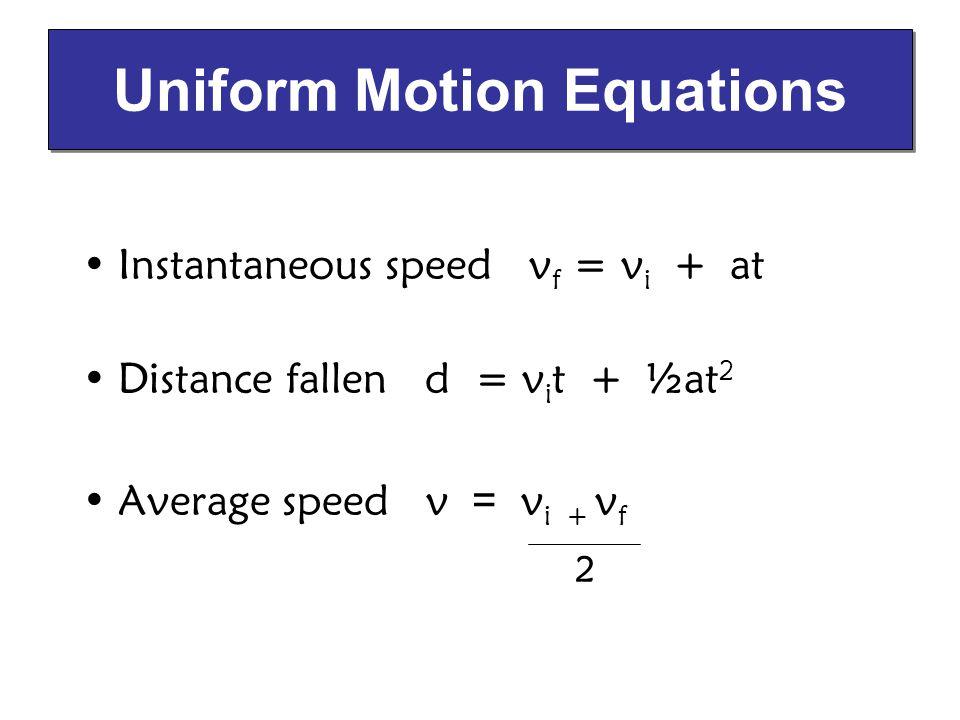 Instantaneous speed v f = v i + at Distance fallen d = v i t + ½at 2 Average speed v = v i + v f Uniform Motion Equations 2