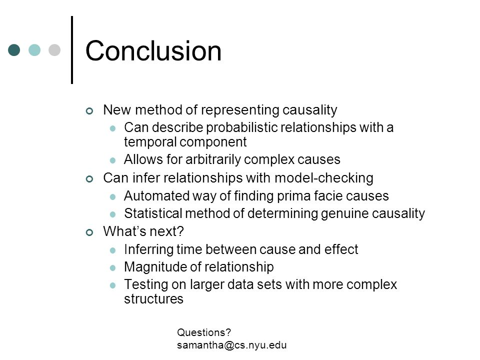 Conclusion New method of representing causality Can describe probabilistic relationships with a temporal component Allows for arbitrarily complex causes Can infer relationships with model-checking Automated way of finding prima facie causes Statistical method of determining genuine causality Whats next.