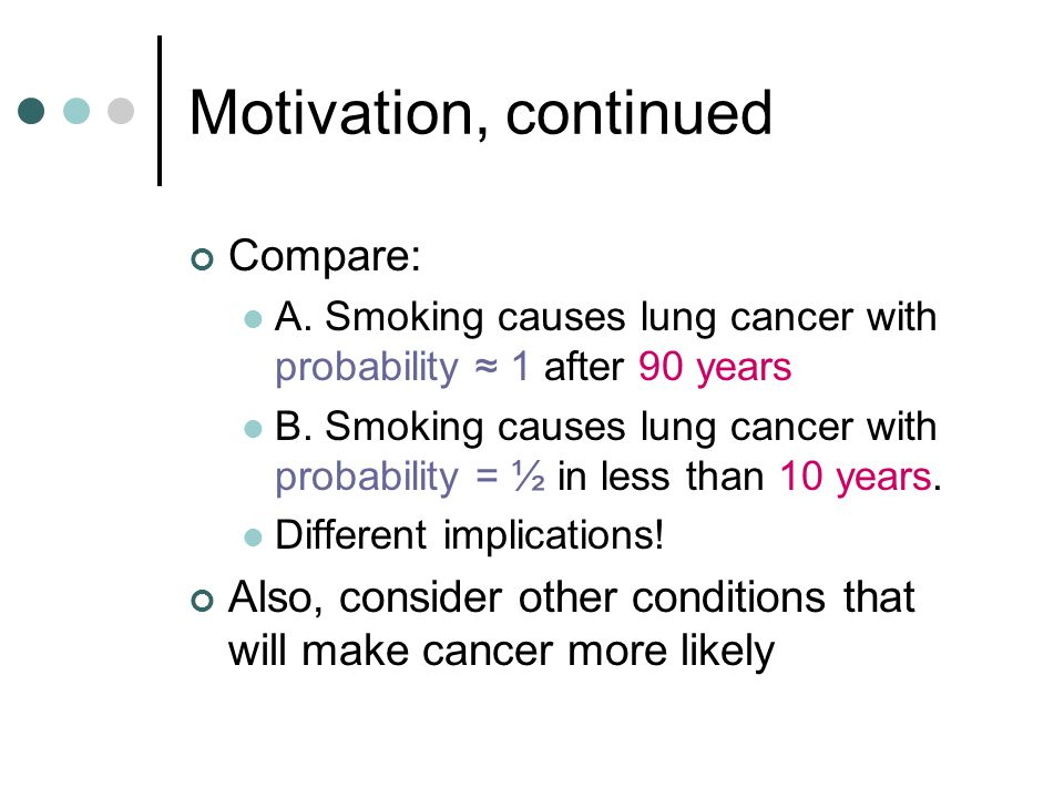 Motivation, continued Compare: A.Smoking causes lung cancer with probability 1 after 90 years B.