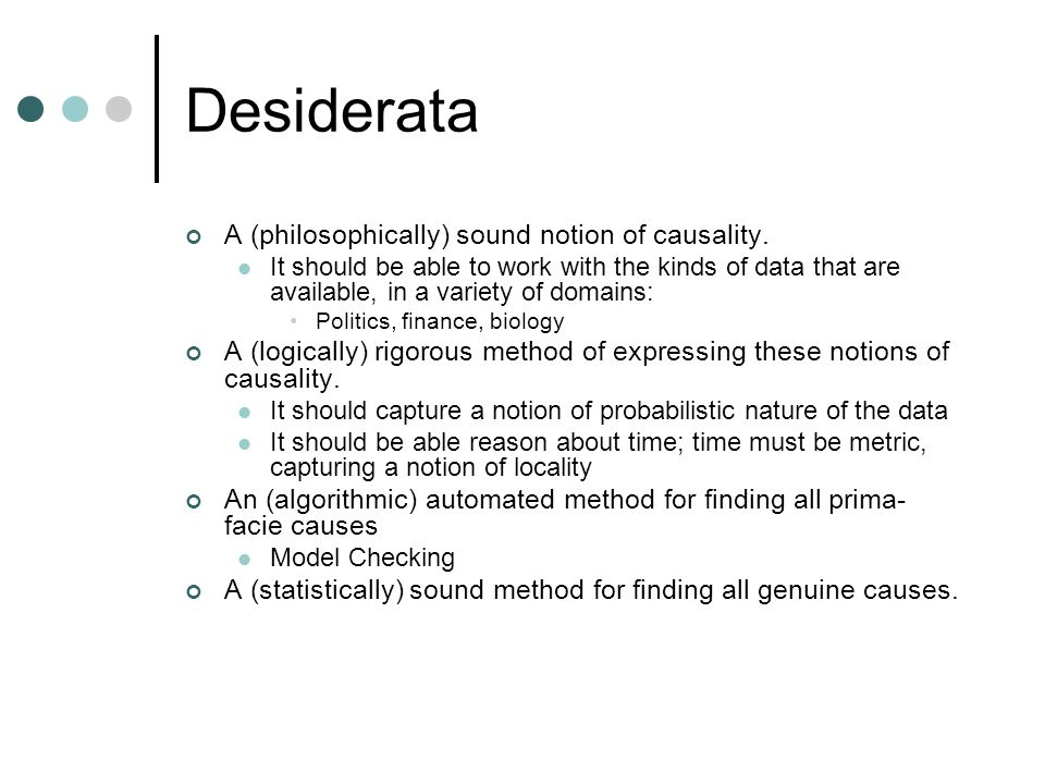 Desiderata A (philosophically) sound notion of causality. It should be able to work with the kinds of data that are available, in a variety of domains