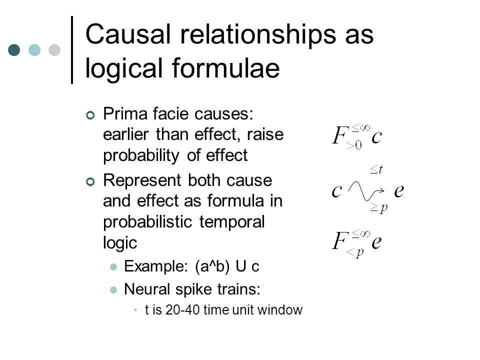 Causal relationships as logical formulae Prima facie causes: earlier than effect, raise probability of effect Represent both cause and effect as formu