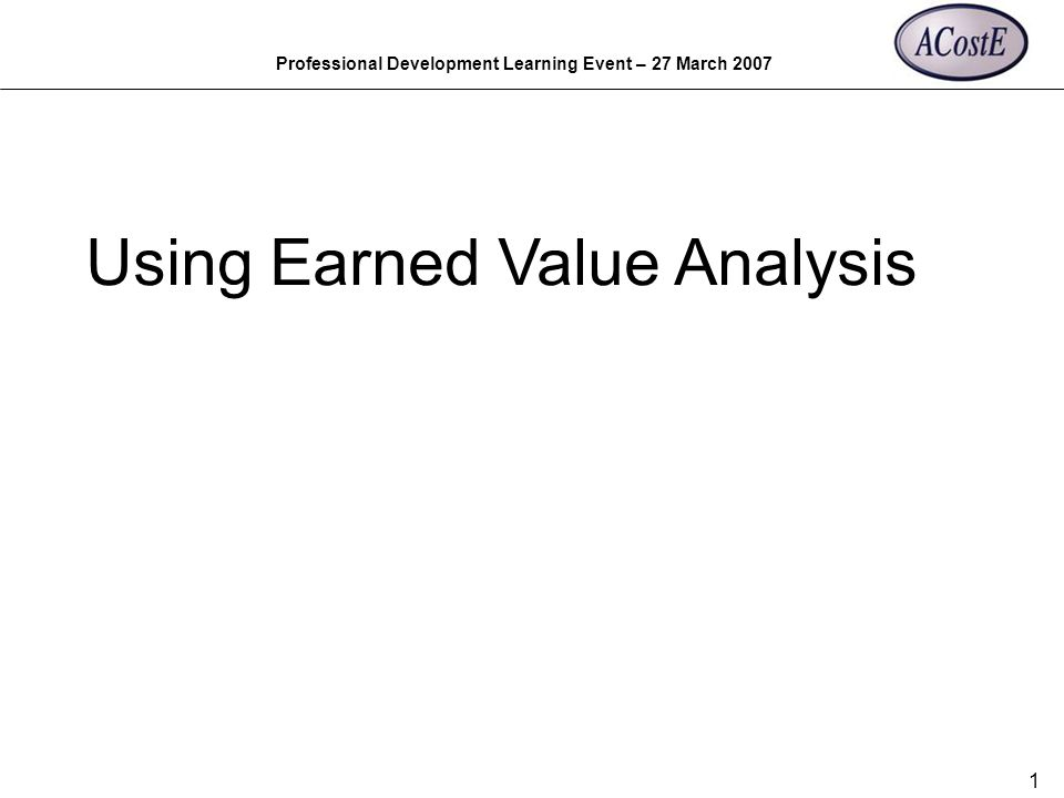 Professional Development Learning Event – 27 March 2007 1 Using Earned Value Analysis
