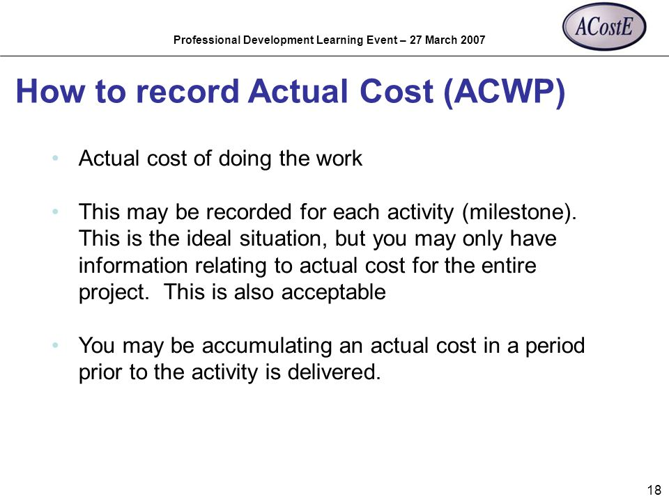 Professional Development Learning Event – 27 March 2007 18 How to record Actual Cost (ACWP) Actual cost of doing the work This may be recorded for eac