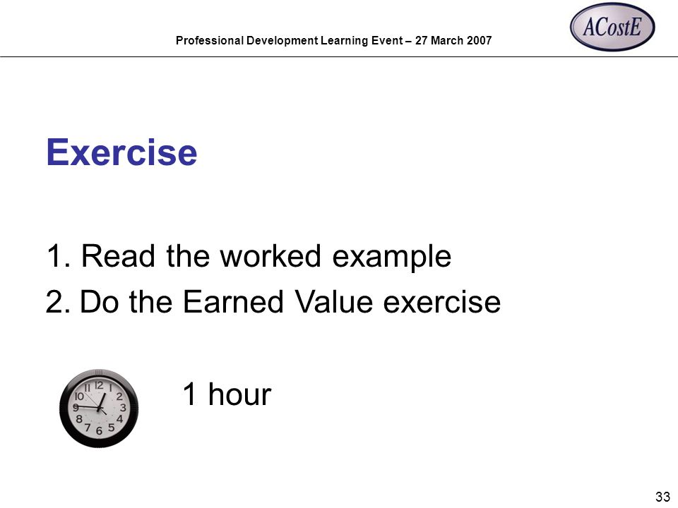 Professional Development Learning Event – 27 March 2007 33 Exercise 1. Read the worked example 2.Do the Earned Value exercise 1 hour