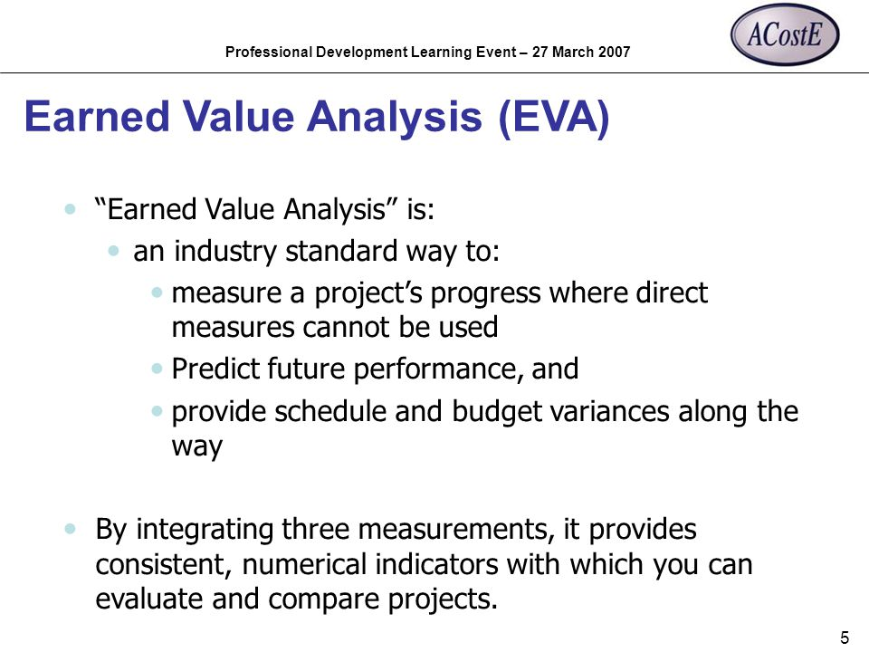 Professional Development Learning Event – 27 March 2007 5 Earned Value Analysis (EVA) Earned Value Analysis is: an industry standard way to: measure a
