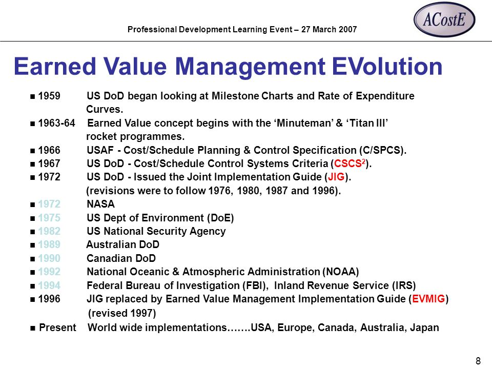 Professional Development Learning Event – 27 March 2007 8 Earned Value Management EVolution n 1959 US DoD began looking at Milestone Charts and Rate o