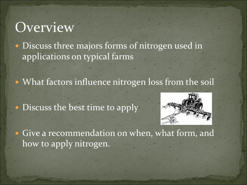 Overview Discuss three majors forms of nitrogen used in applications on typical farms What factors influence nitrogen loss from the soil Discuss the b
