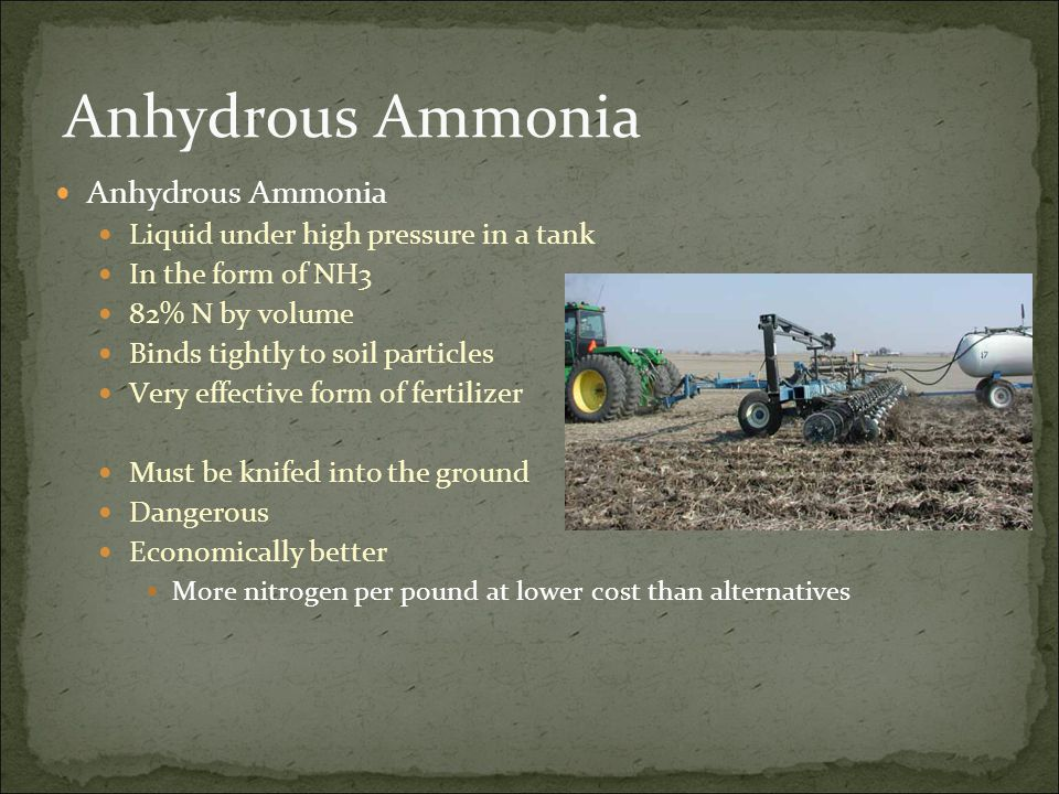 Anhydrous Ammonia Liquid under high pressure in a tank In the form of NH3 82% N by volume Binds tightly to soil particles Very effective form of fertilizer Must be knifed into the ground Dangerous Economically better More nitrogen per pound at lower cost than alternatives