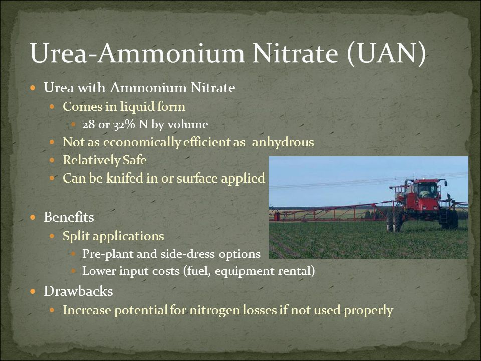 Urea-Ammonium Nitrate (UAN) Urea with Ammonium Nitrate Comes in liquid form 28 or 32% N by volume Not as economically efficient as anhydrous Relativel