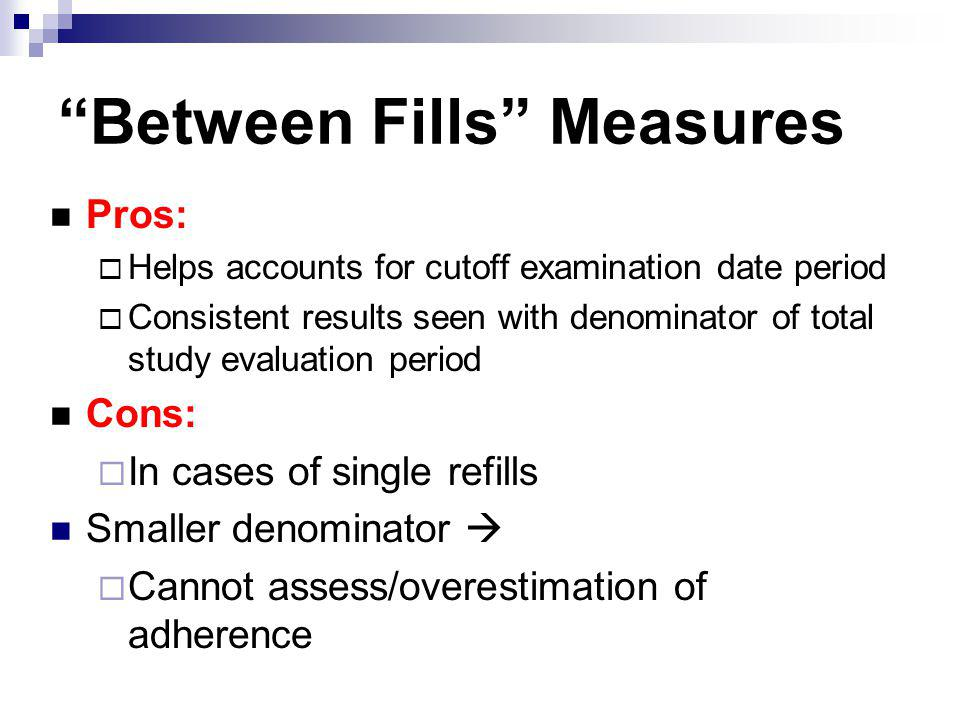 Between Fills Measures Pros: Helps accounts for cutoff examination date period Consistent results seen with denominator of total study evaluation peri