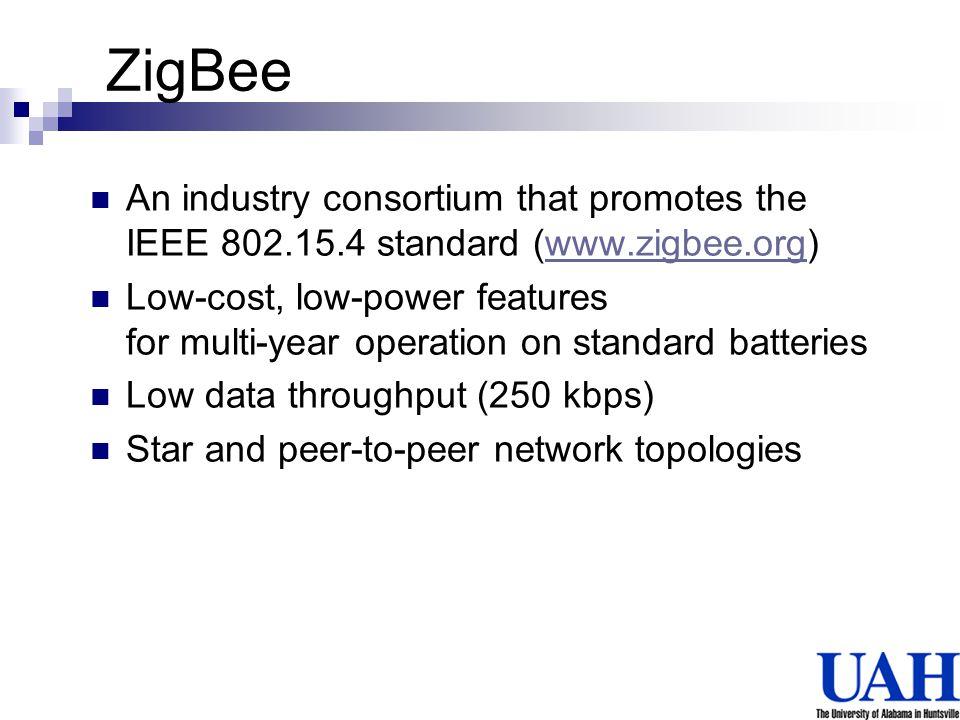 ZigBee An industry consortium that promotes the IEEE 802.15.4 standard (www.zigbee.org)www.zigbee.org Low-cost, low-power features for multi-year oper