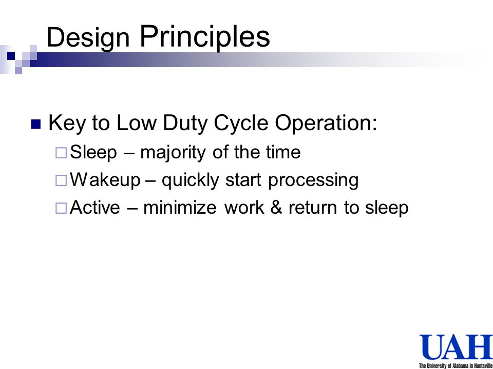 Design Principles Key to Low Duty Cycle Operation: Sleep – majority of the time Wakeup – quickly start processing Active – minimize work & return to s