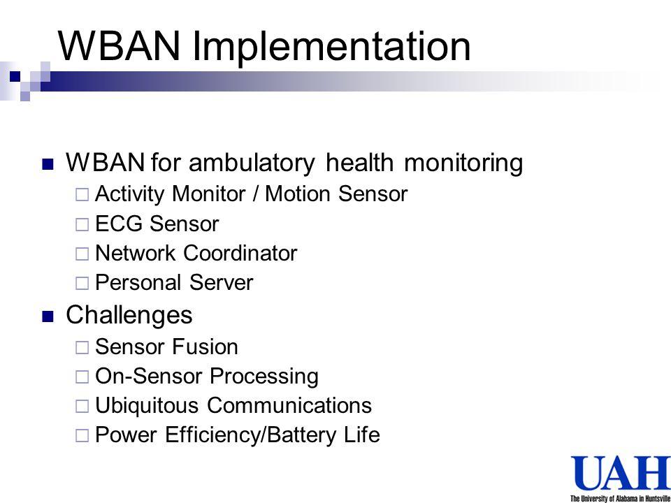 WBAN Implementation WBAN for ambulatory health monitoring Activity Monitor / Motion Sensor ECG Sensor Network Coordinator Personal Server Challenges S