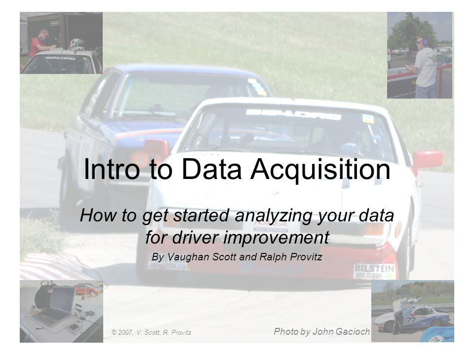 Intro to Data Acquisition How to get started analyzing your data for driver improvement By Vaughan Scott and Ralph Provitz Photo by John Gacioch © 200