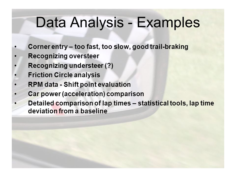 Data Analysis - Examples Corner entry – too fast, too slow, good trail-braking Recognizing oversteer Recognizing understeer (?) Friction Circle analysis RPM data - Shift point evaluation Car power (acceleration) comparison Detailed comparison of lap times – statistical tools, lap time deviation from a baseline