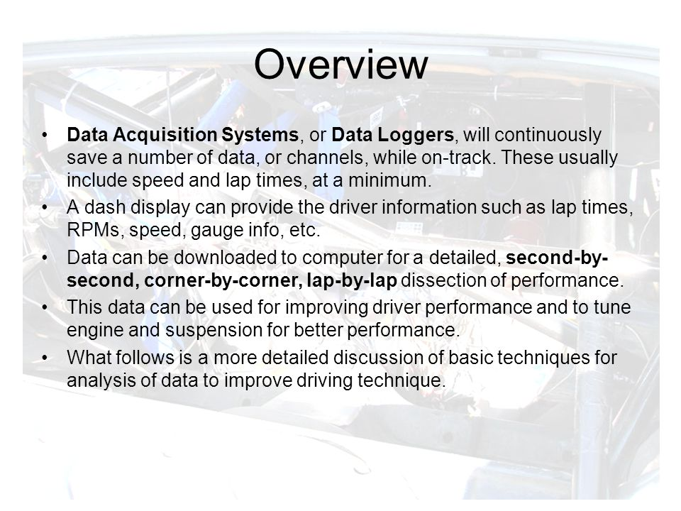 Overview Data Acquisition Systems, or Data Loggers, will continuously save a number of data, or channels, while on-track.