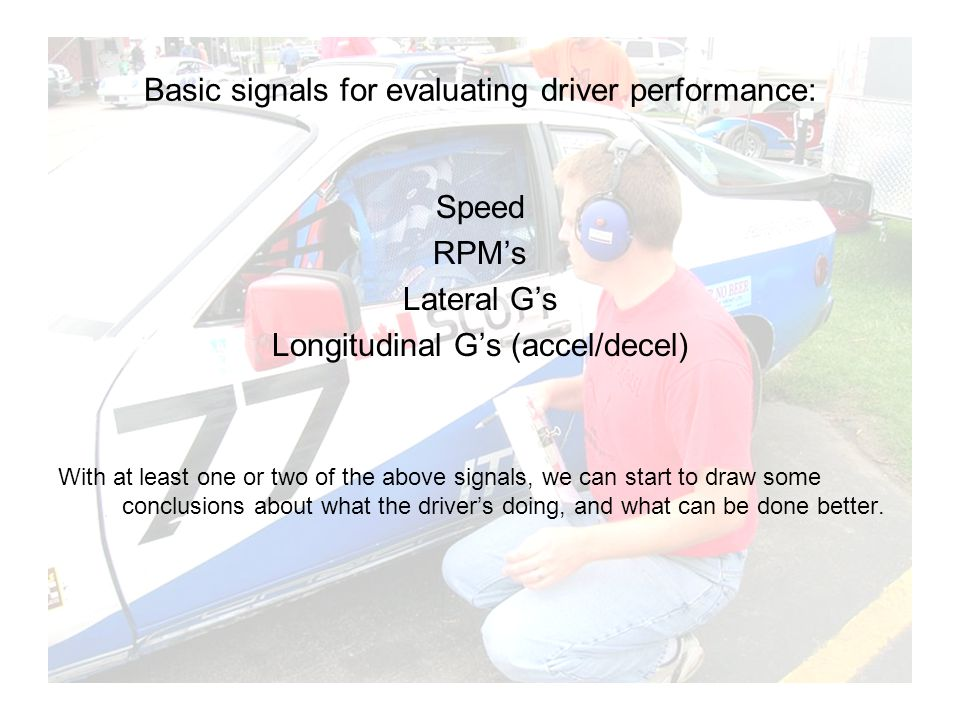 Basic signals for evaluating driver performance: Speed RPMs Lateral Gs Longitudinal Gs (accel/decel) With at least one or two of the above signals, we can start to draw some conclusions about what the drivers doing, and what can be done better.