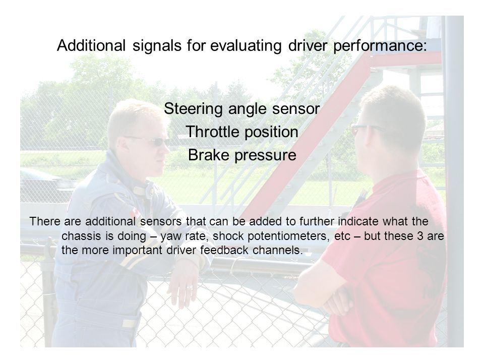 Additional signals for evaluating driver performance: Steering angle sensor Throttle position Brake pressure There are additional sensors that can be