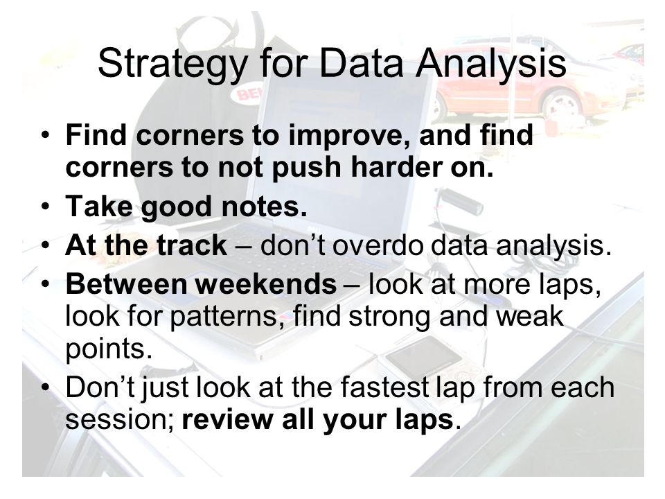 Strategy for Data Analysis Find corners to improve, and find corners to not push harder on. Take good notes. At the track – dont overdo data analysis.