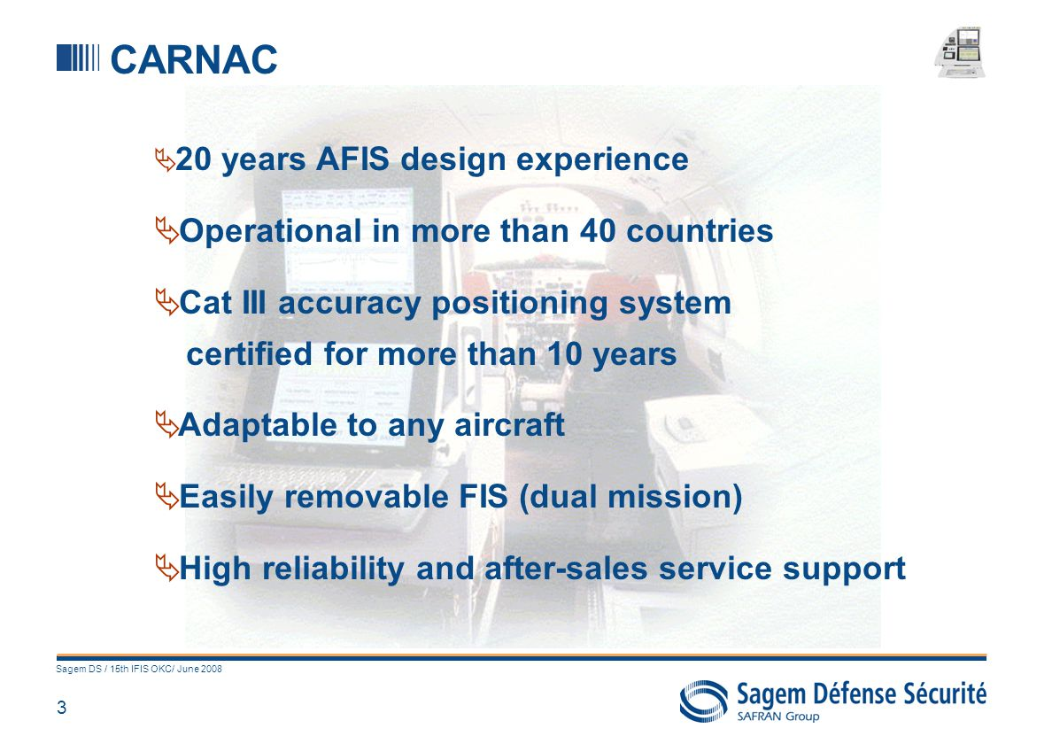 3 Sagem DS / 15th IFIS OKC/ June 2008 CARNAC 20 years AFIS design experience Operational in more than 40 countries Cat III accuracy positioning system