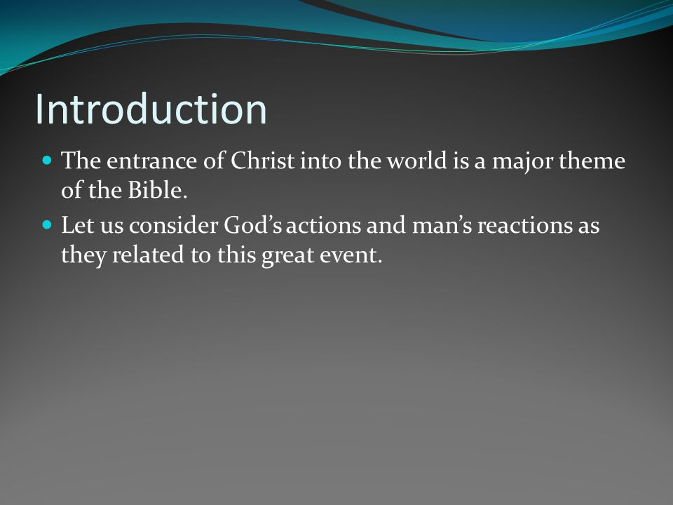 Introduction The entrance of Christ into the world is a major theme of the Bible. Let us consider Gods actions and mans reactions as they related to t