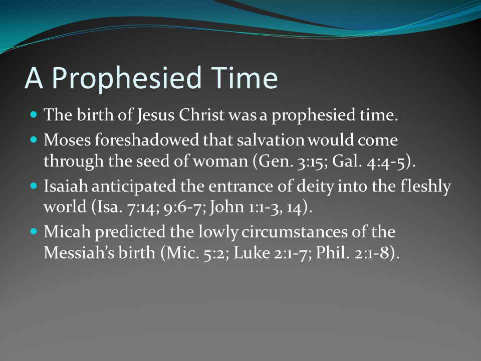 A Prophesied Time The birth of Jesus Christ was a prophesied time. Moses foreshadowed that salvation would come through the seed of woman (Gen. 3:15;